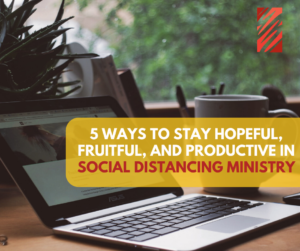 5 Ways to Stay Hopeful, Fruitful, And Productive in Social Distancing Ministry
