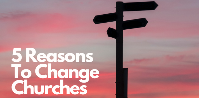 Thinking about changing churches? Here are 5 reasons you may want to change churches.